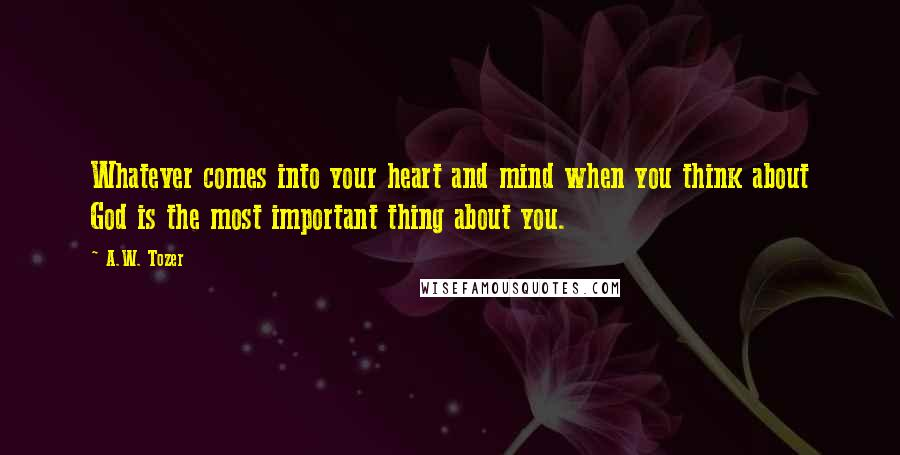 A.W. Tozer quotes: Whatever comes into your heart and mind when you think about God is the most important thing about you.