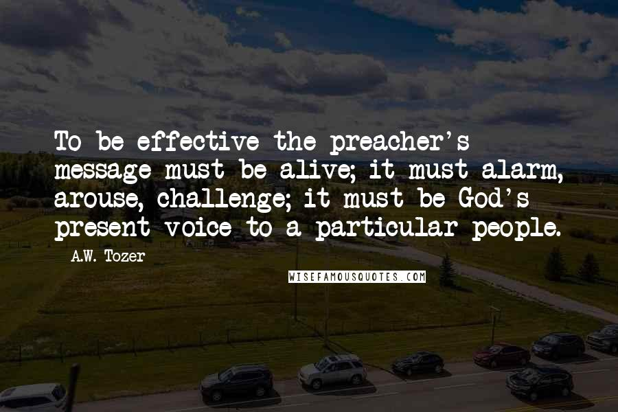 A.W. Tozer quotes: To be effective the preacher's message must be alive; it must alarm, arouse, challenge; it must be God's present voice to a particular people.