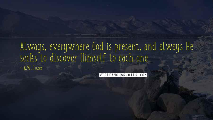 A.W. Tozer quotes: Always, everywhere God is present, and always He seeks to discover Himself to each one