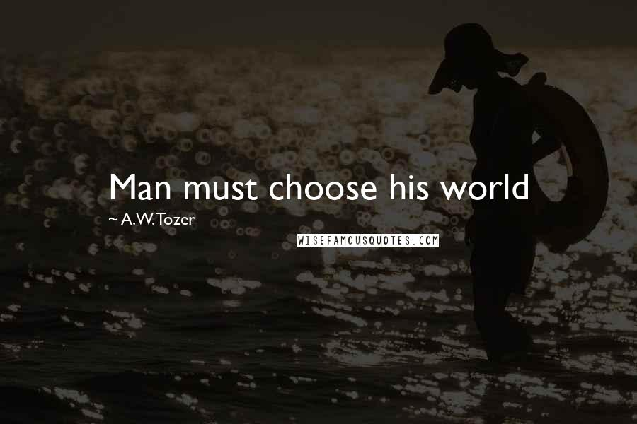 A.W. Tozer quotes: Man must choose his world