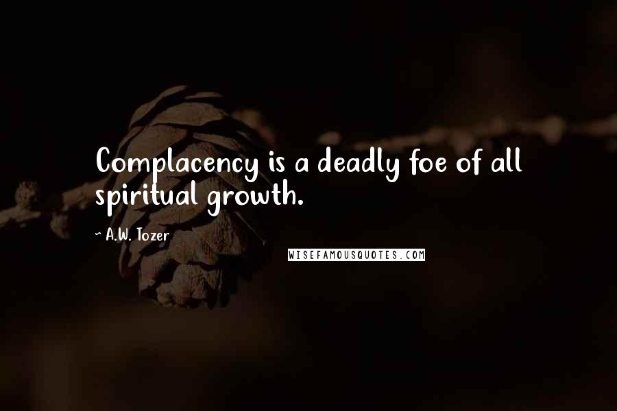 A.W. Tozer quotes: Complacency is a deadly foe of all spiritual growth.