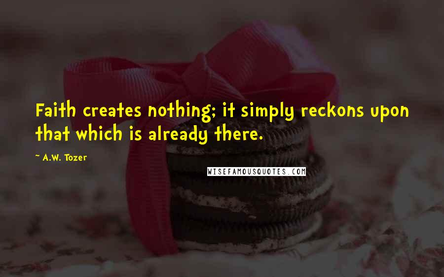 A.W. Tozer quotes: Faith creates nothing; it simply reckons upon that which is already there.