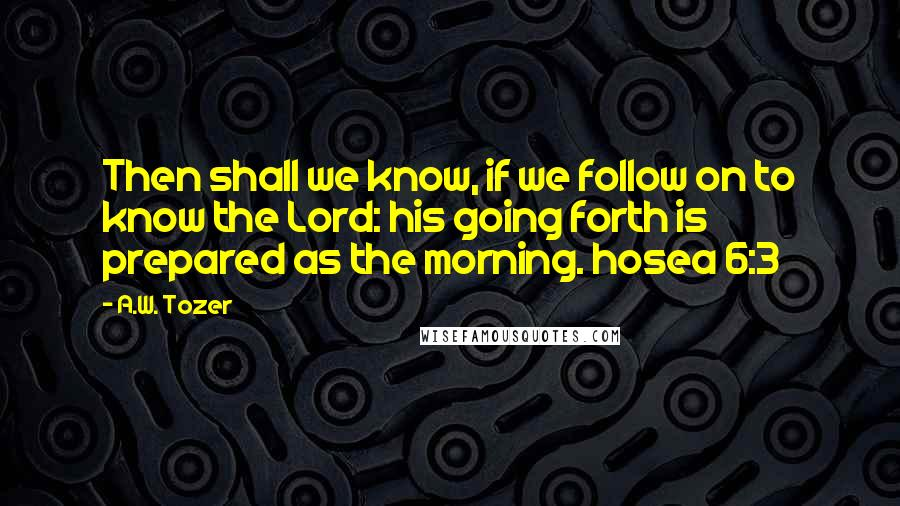 A.W. Tozer quotes: Then shall we know, if we follow on to know the Lord: his going forth is prepared as the morning. hosea 6:3