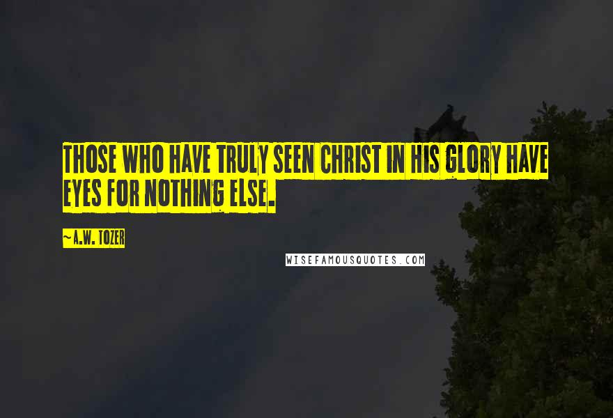 A.W. Tozer quotes: Those who have truly seen Christ in His glory have eyes for nothing else.