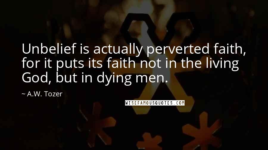 A.W. Tozer quotes: Unbelief is actually perverted faith, for it puts its faith not in the living God, but in dying men.