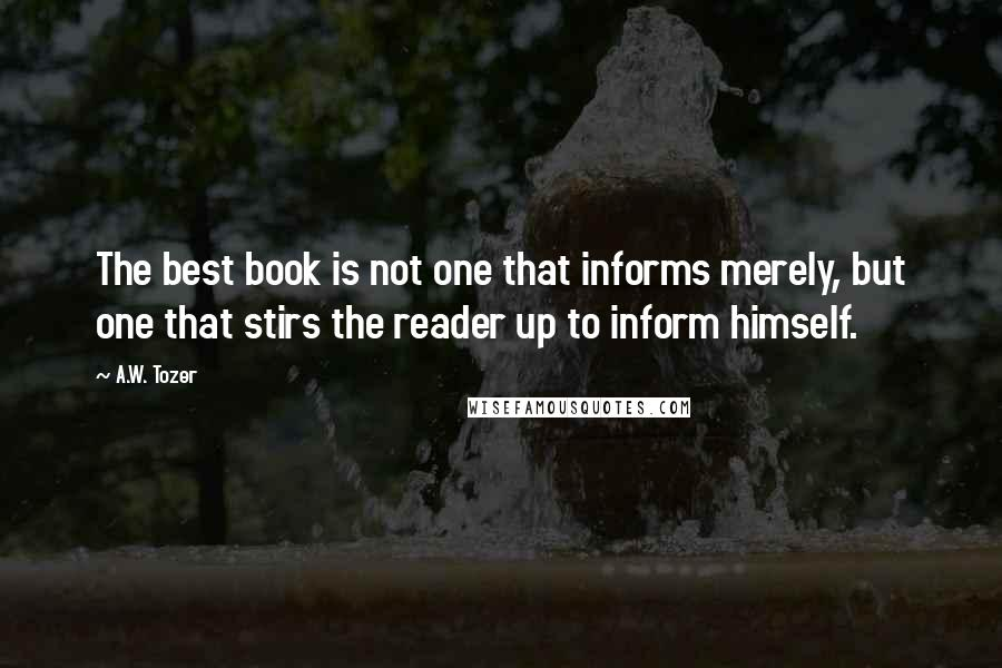 A.W. Tozer quotes: The best book is not one that informs merely, but one that stirs the reader up to inform himself.