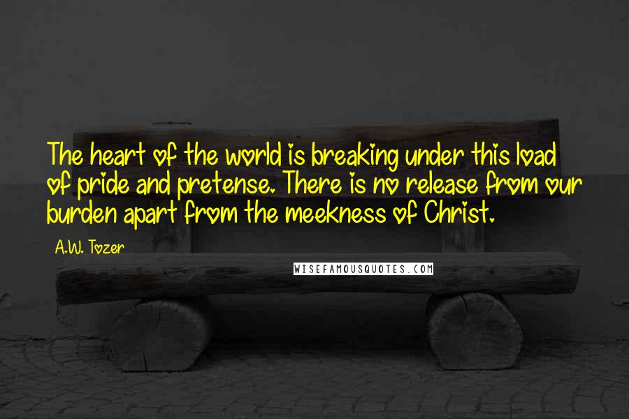 A.W. Tozer quotes: The heart of the world is breaking under this load of pride and pretense. There is no release from our burden apart from the meekness of Christ.