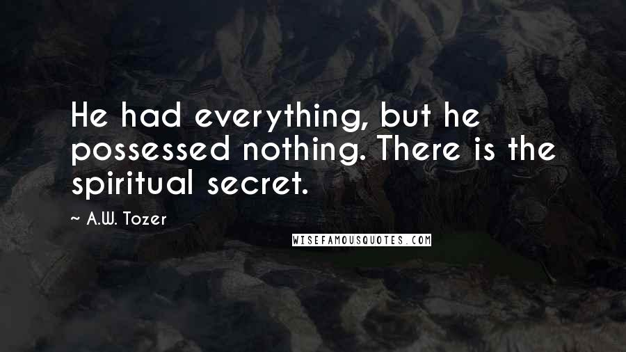 A.W. Tozer quotes: He had everything, but he possessed nothing. There is the spiritual secret.