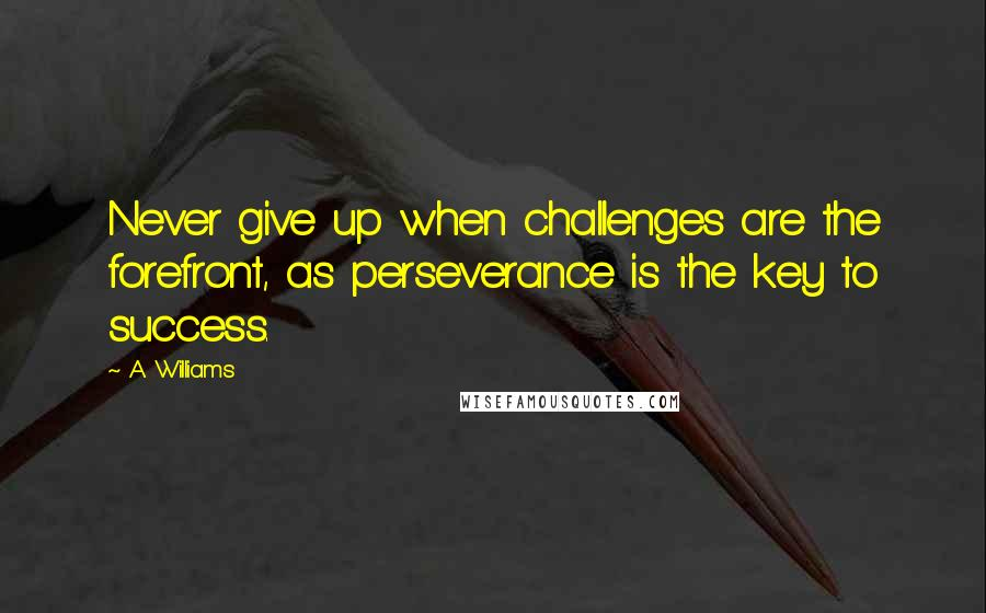 A. Williams quotes: Never give up when challenges are the forefront, as perseverance is the key to success.