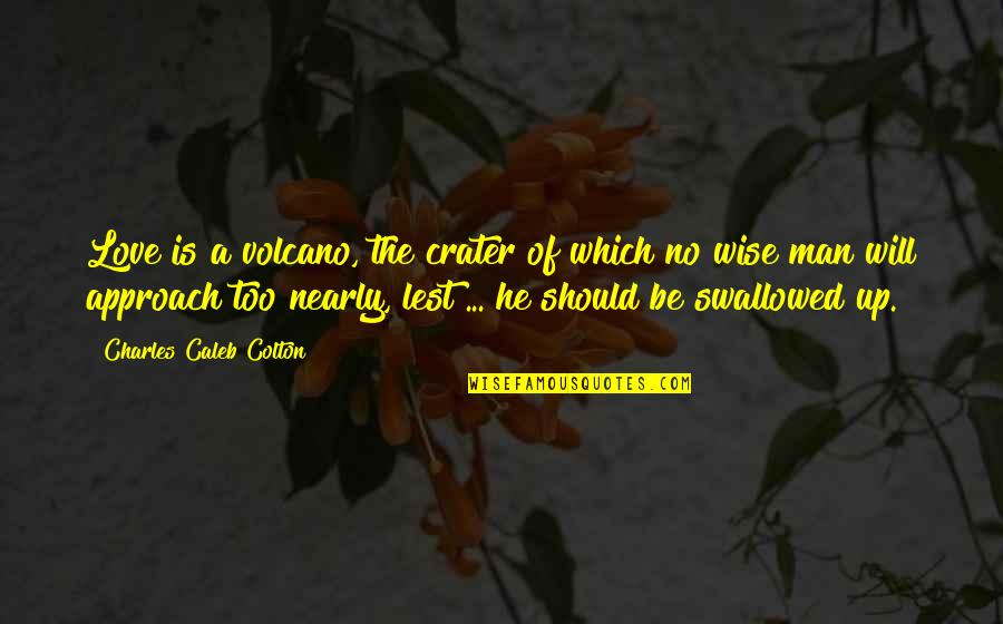 A Wise Man Love Quotes By Charles Caleb Colton: Love is a volcano, the crater of which