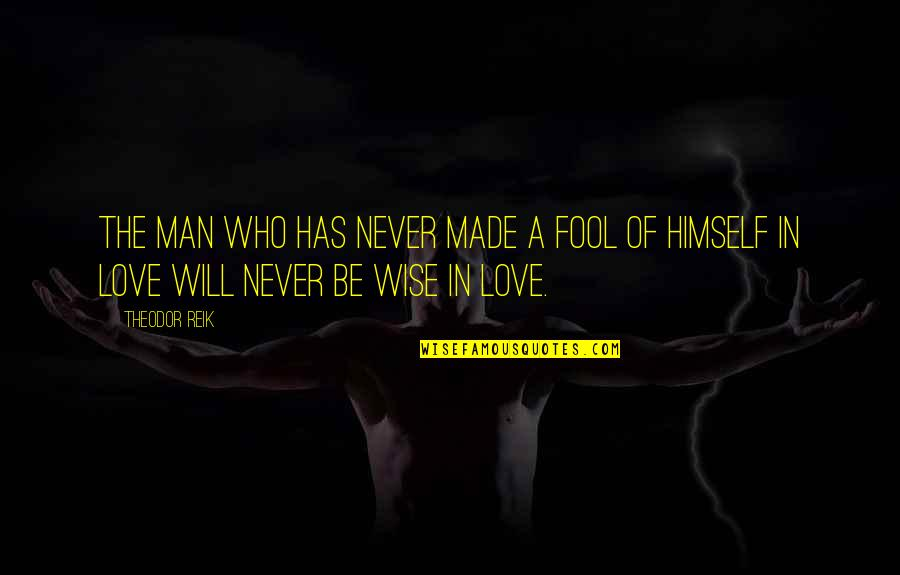 A Wise Man Love Quotes By Theodor Reik: The man who has never made a fool