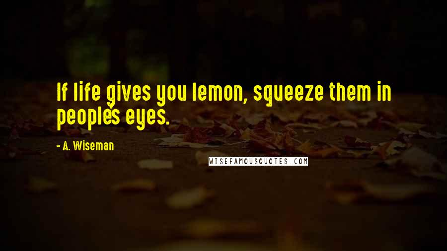A. Wiseman quotes: If life gives you lemon, squeeze them in people's eyes.