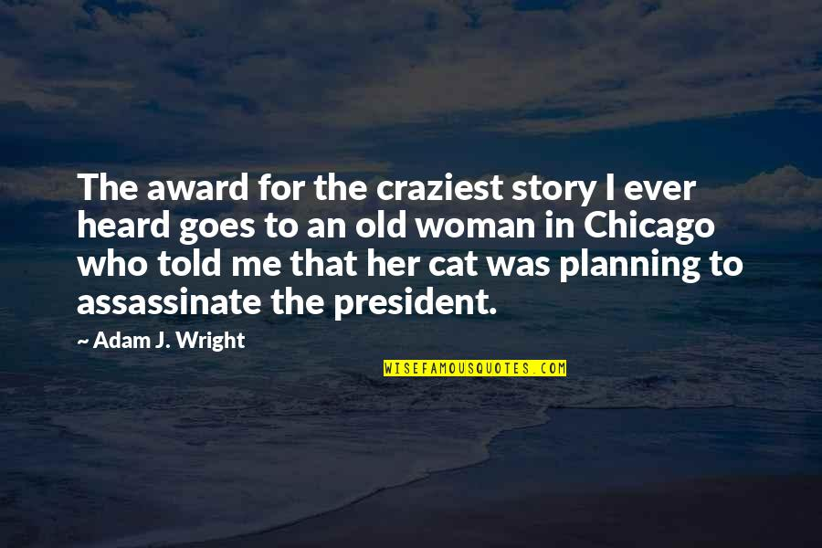 A Woman President Quotes By Adam J. Wright: The award for the craziest story I ever