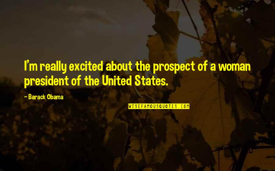 A Woman President Quotes By Barack Obama: I'm really excited about the prospect of a