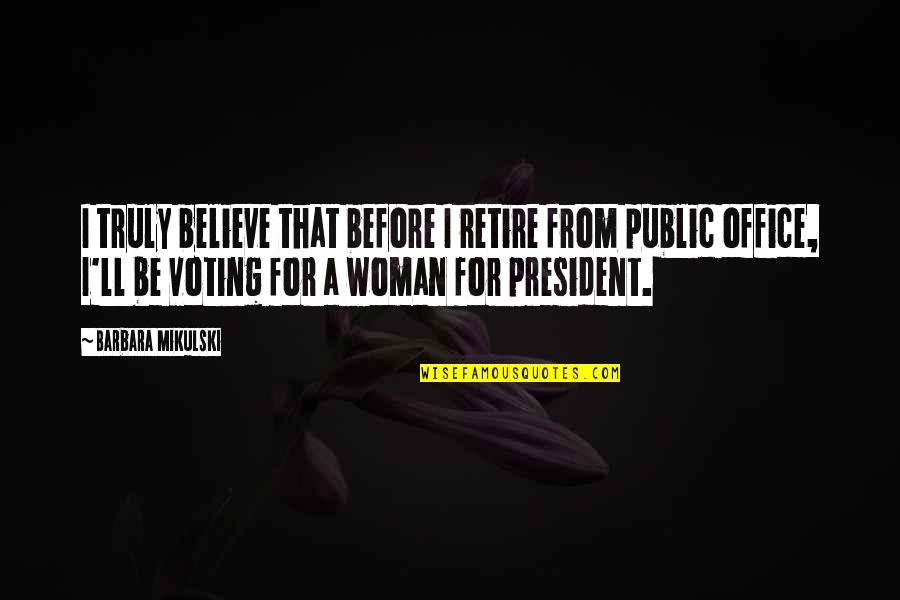A Woman President Quotes By Barbara Mikulski: I truly believe that before I retire from
