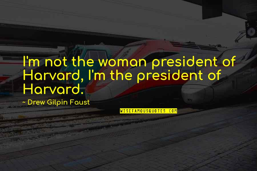 A Woman President Quotes By Drew Gilpin Faust: I'm not the woman president of Harvard, I'm