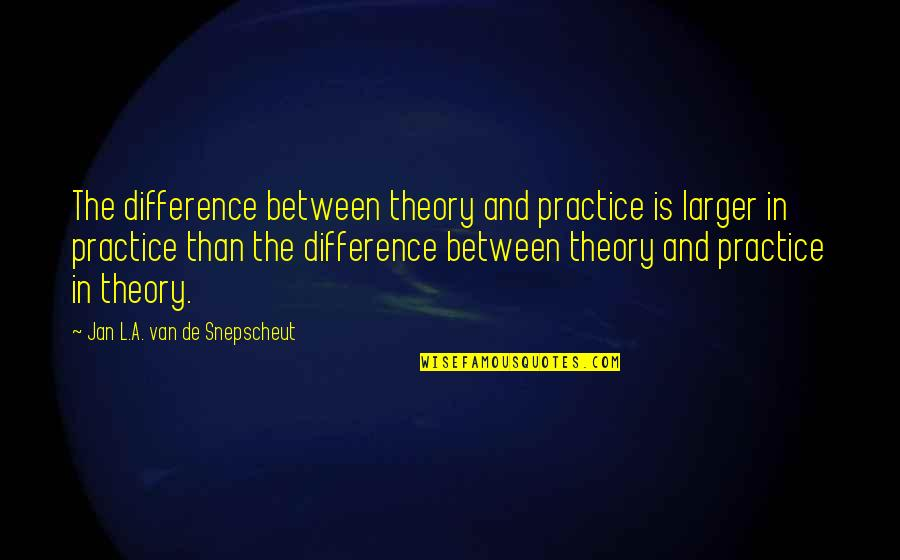 A Woman President Quotes By Jan L.A. Van De Snepscheut: The difference between theory and practice is larger
