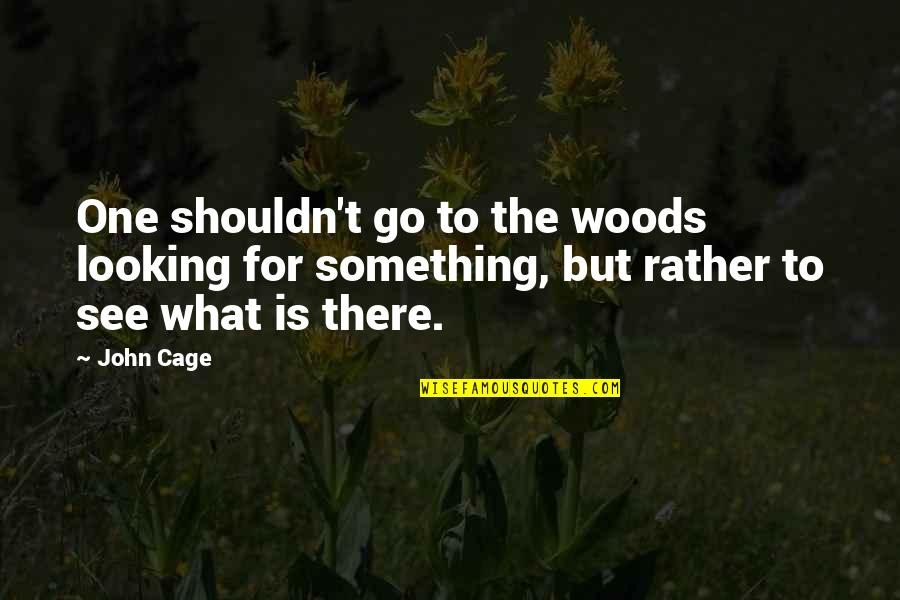 A Woman President Quotes By John Cage: One shouldn't go to the woods looking for