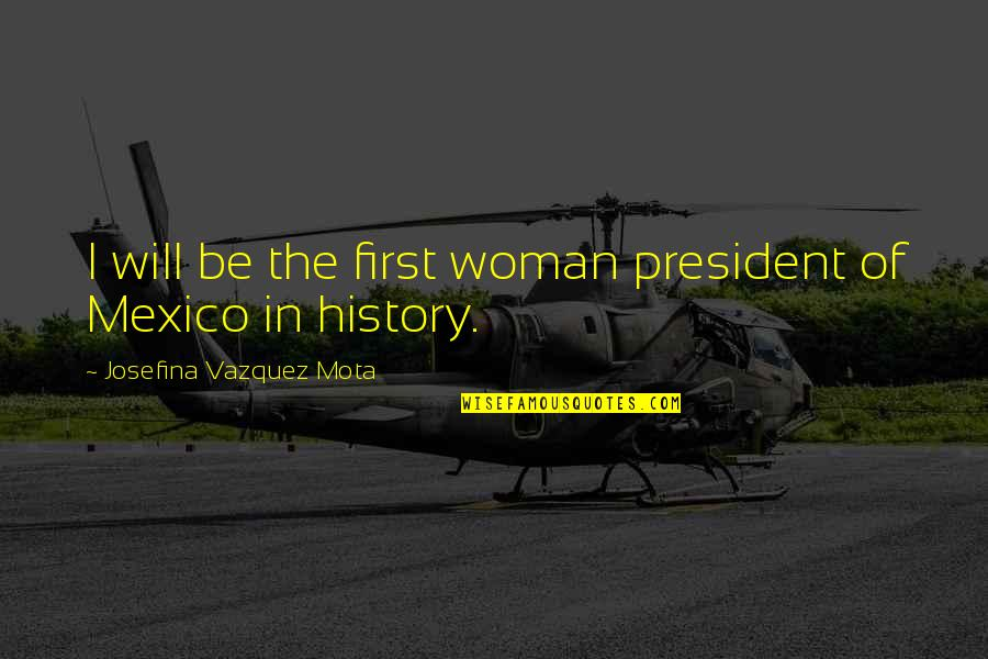 A Woman President Quotes By Josefina Vazquez Mota: I will be the first woman president of