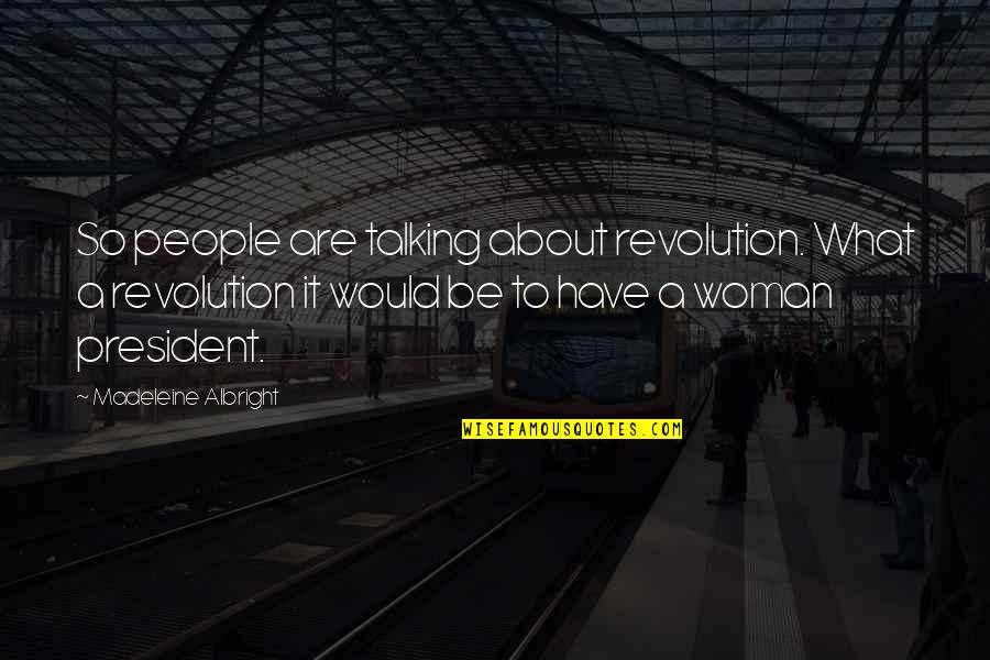 A Woman President Quotes By Madeleine Albright: So people are talking about revolution. What a
