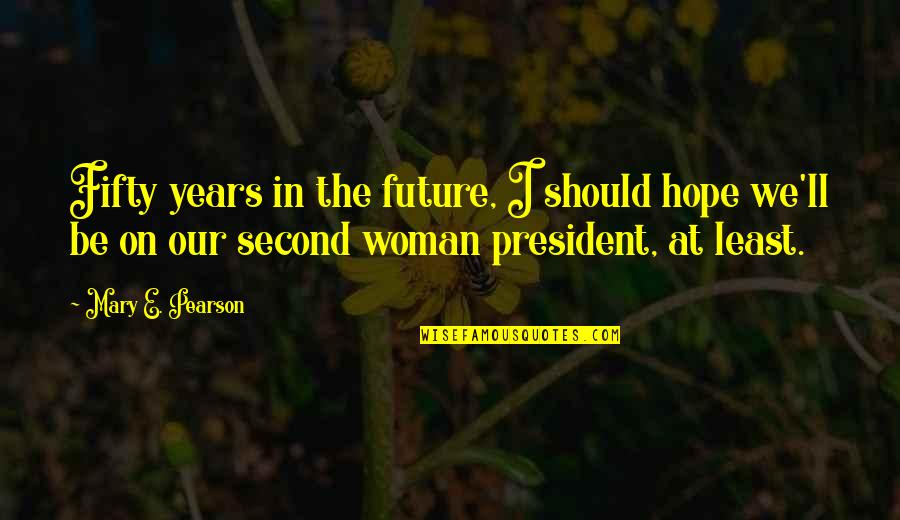 A Woman President Quotes By Mary E. Pearson: Fifty years in the future, I should hope