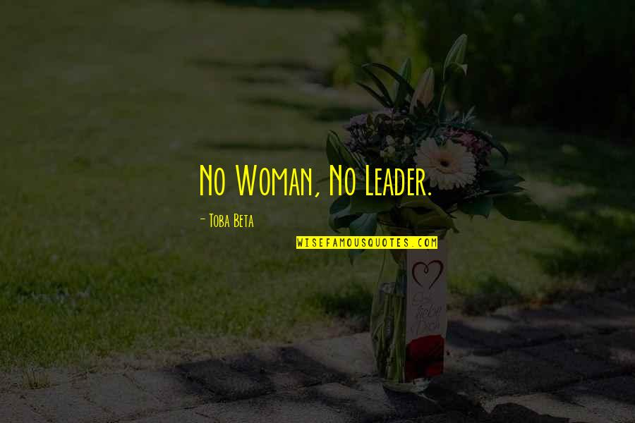 A Woman President Quotes By Toba Beta: No Woman, No Leader.