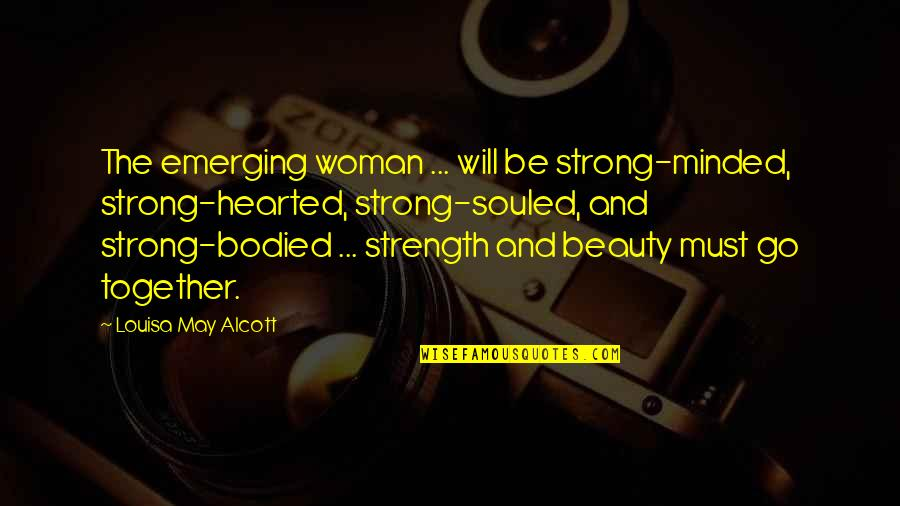 A Woman's Beauty And Strength Quotes By Louisa May Alcott: The emerging woman ... will be strong-minded, strong-hearted,