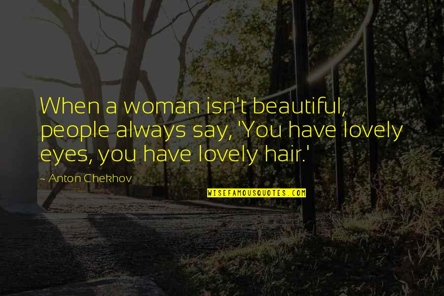 A Woman's Hair Quotes By Anton Chekhov: When a woman isn't beautiful, people always say,