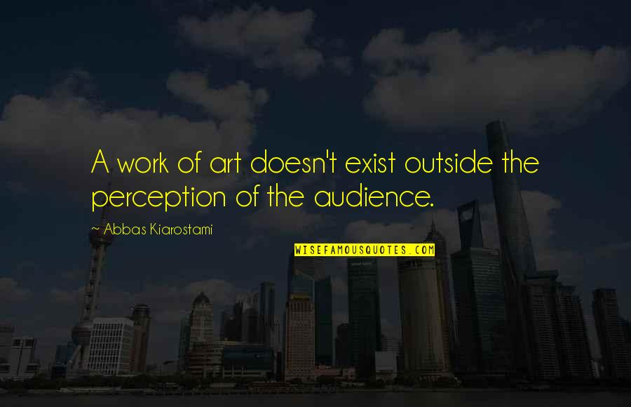 A Work Of Art Quotes By Abbas Kiarostami: A work of art doesn't exist outside the