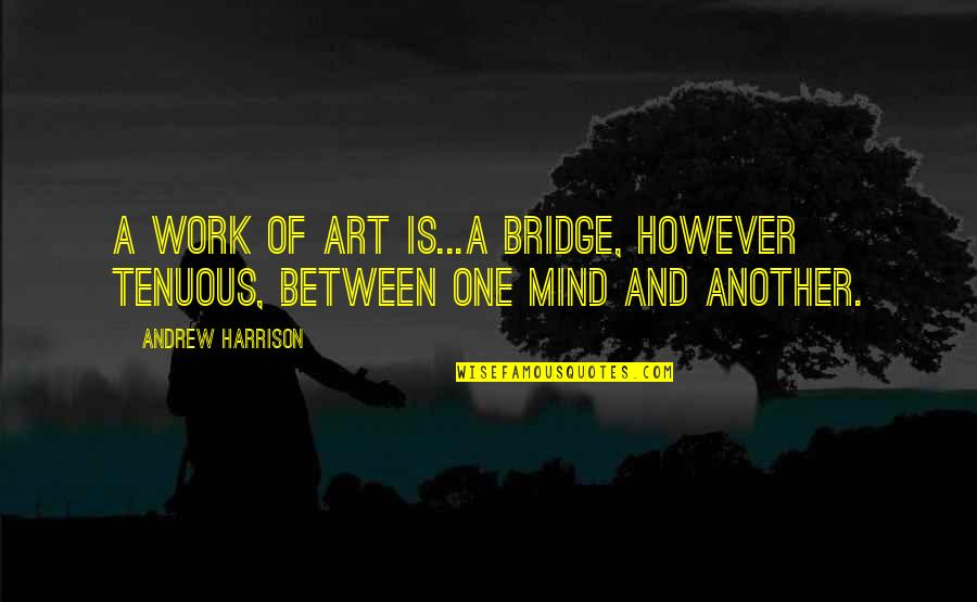 A Work Of Art Quotes By Andrew Harrison: A work of art is...a bridge, however tenuous,