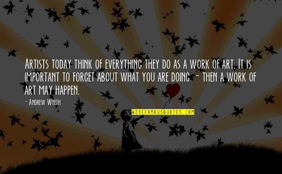 A Work Of Art Quotes By Andrew Wyeth: Artists today think of everything they do as