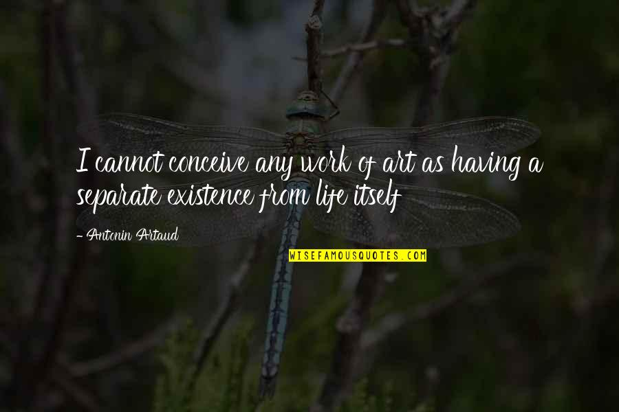 A Work Of Art Quotes By Antonin Artaud: I cannot conceive any work of art as