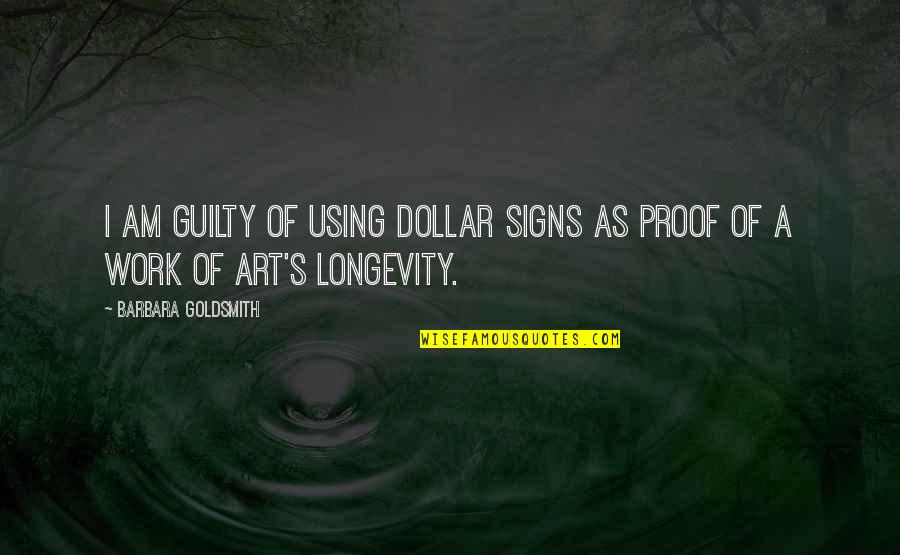 A Work Of Art Quotes By Barbara Goldsmith: I am guilty of using dollar signs as