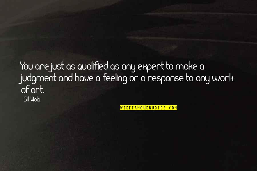 A Work Of Art Quotes By Bill Viola: You are just as qualified as any expert