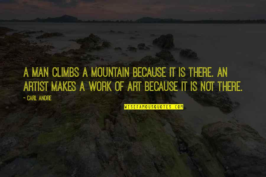A Work Of Art Quotes By Carl Andre: A man climbs a mountain because it is