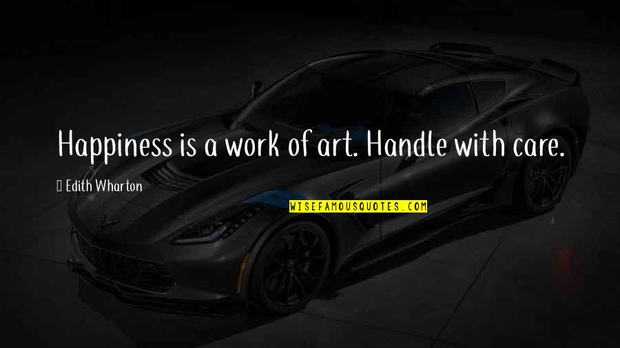 A Work Of Art Quotes By Edith Wharton: Happiness is a work of art. Handle with