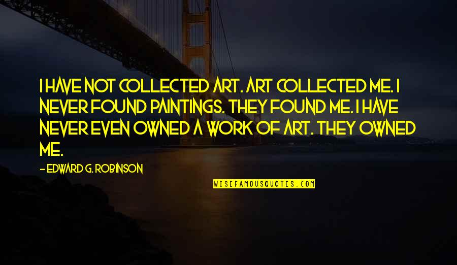 A Work Of Art Quotes By Edward G. Robinson: I have not collected art. Art collected me.