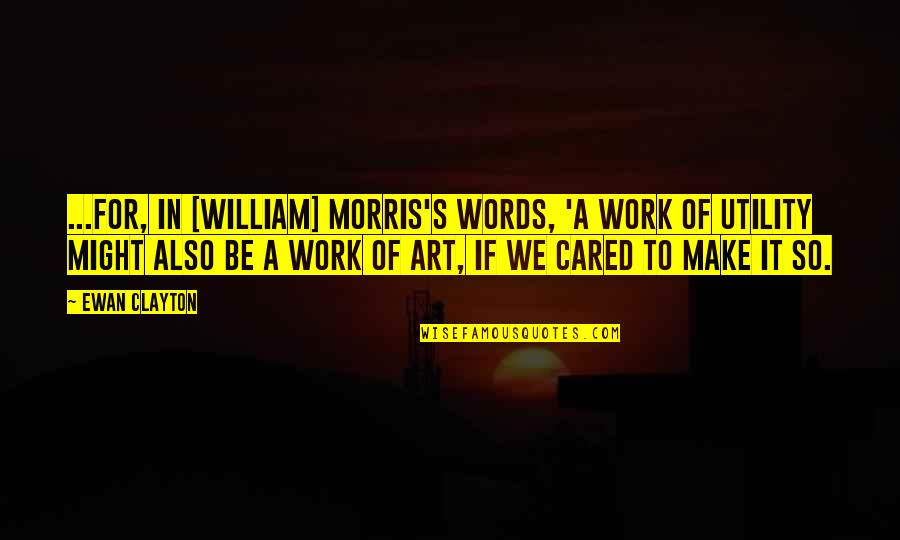 A Work Of Art Quotes By Ewan Clayton: ...for, in [William] Morris's words, 'a work of