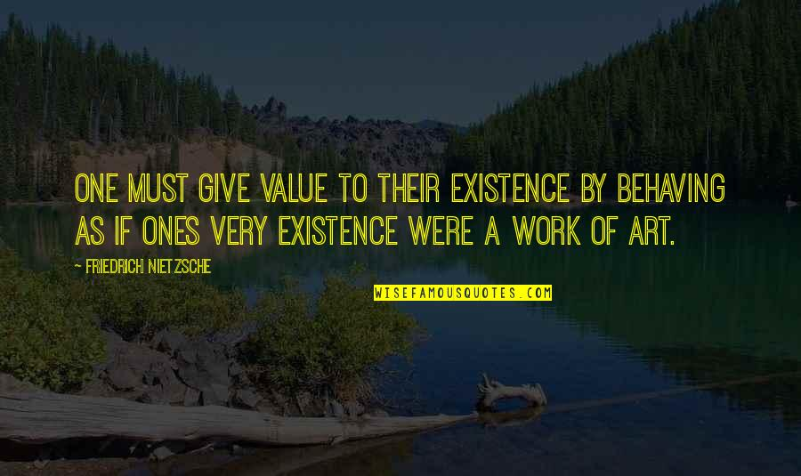 A Work Of Art Quotes By Friedrich Nietzsche: One must give value to their existence by