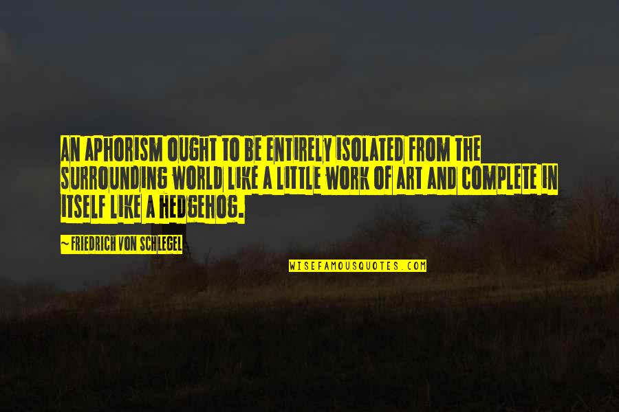 A Work Of Art Quotes By Friedrich Von Schlegel: An aphorism ought to be entirely isolated from