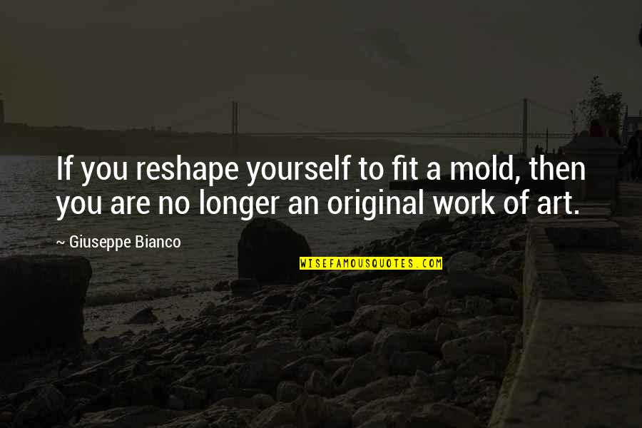 A Work Of Art Quotes By Giuseppe Bianco: If you reshape yourself to fit a mold,