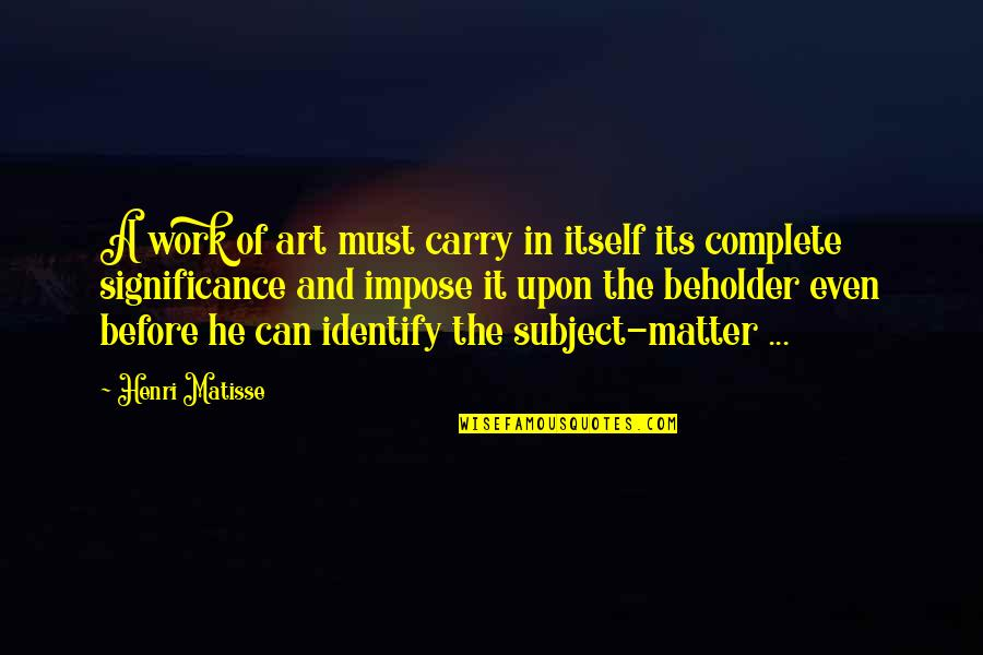 A Work Of Art Quotes By Henri Matisse: A work of art must carry in itself