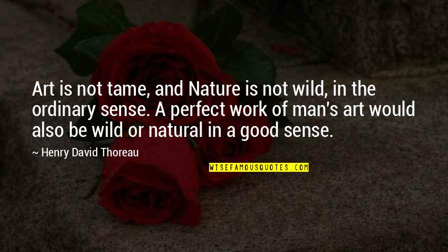 A Work Of Art Quotes By Henry David Thoreau: Art is not tame, and Nature is not