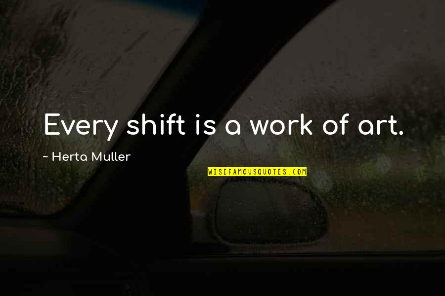A Work Of Art Quotes By Herta Muller: Every shift is a work of art.