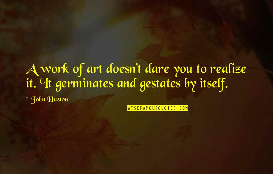 A Work Of Art Quotes By John Huston: A work of art doesn't dare you to