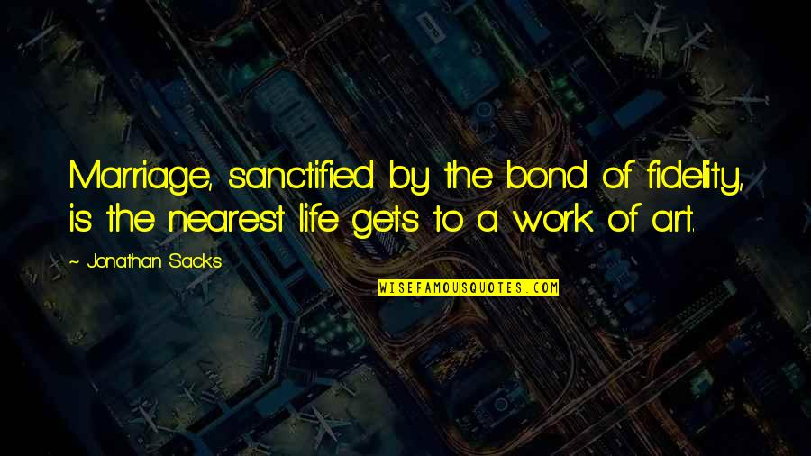 A Work Of Art Quotes By Jonathan Sacks: Marriage, sanctified by the bond of fidelity, is