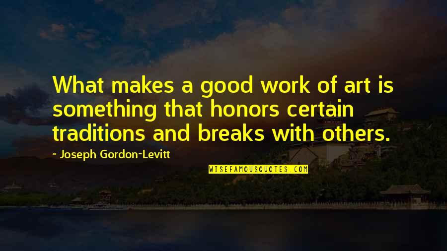 A Work Of Art Quotes By Joseph Gordon-Levitt: What makes a good work of art is