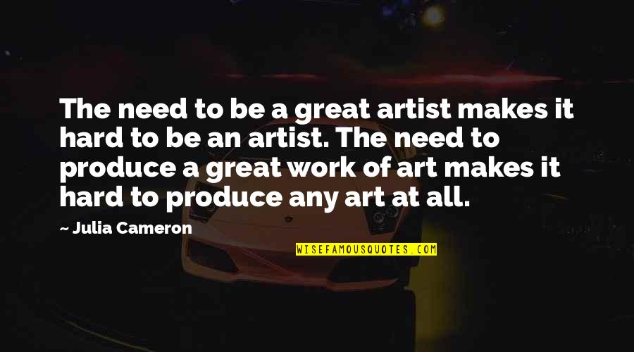 A Work Of Art Quotes By Julia Cameron: The need to be a great artist makes