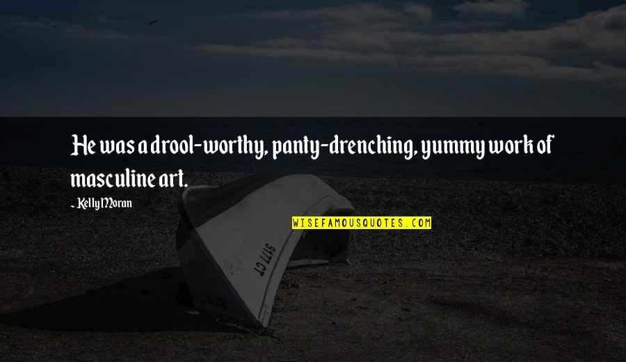 A Work Of Art Quotes By Kelly Moran: He was a drool-worthy, panty-drenching, yummy work of