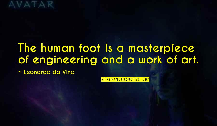 A Work Of Art Quotes By Leonardo Da Vinci: The human foot is a masterpiece of engineering